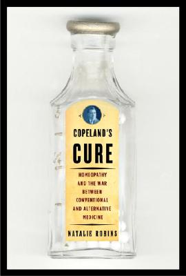Copeland's Cure: Homeopathy and the War Between Conventional and Alternative Medicine, Robins,Natalie S.