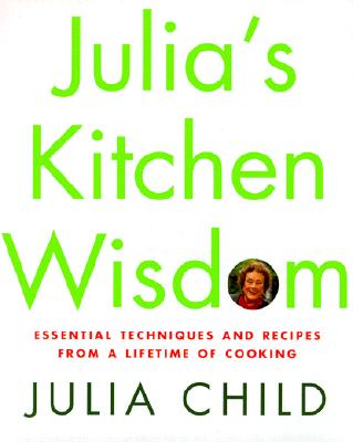 Julia's Kitchen Wisdom: Essential Techniques and Recipes from a Lifetime of Cooking, Child, Julia; Nussbaum, David