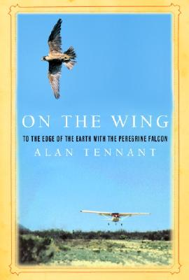 On the Wing: To the Edge of the Earth with the Peregrine Falcon;( Rough Cut), Tennant, Alan
