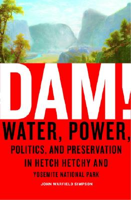 Dam!: Water, Power, Politics, And Preservation In Hetch Hetchy And Yosemite National Park, Simpson, John W.