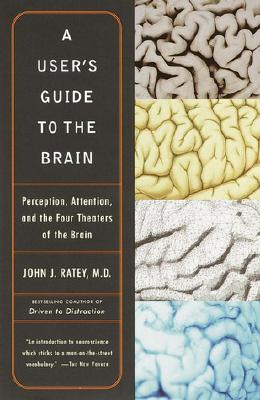A User's Guide to the Brain: Perception, Attention, and the Four Theaters of the Brain, Ratey, John J.