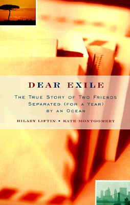 Dear Exile: The True Story of Two Friends Separated (For a Year) by an Ocean, Liftin, Hilary;Montgomery, Kate