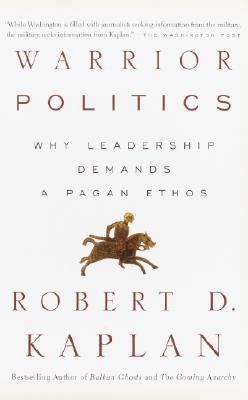 Warrior Politics: Why Leadership Requires a Pagan Ethos, Kaplan, Robert D.