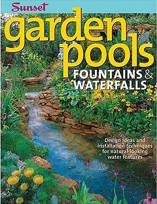 "Garden Pools. Fountains & Waterfalls: Design Ideas and Installation Techniques for Natural Looking Water Features (Sunset Books), ""Sunset, Editors of Books"""