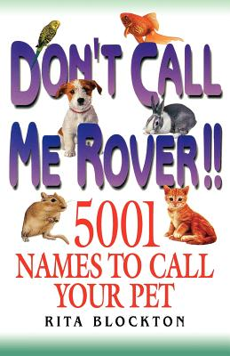 Don't Call Me Rover: 5001 Names to Call Your Pet, Blockton, Rita