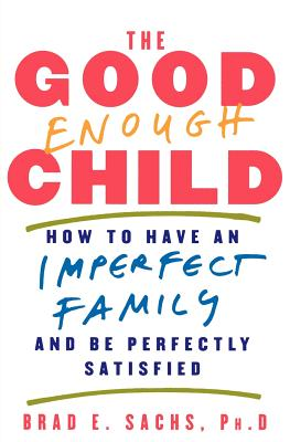 GOOD ENOUGH CHILD : HOW TO HAVE AN IMPER, BRAD E.  PH.D SACHS