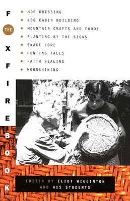Image for The Foxfire Book: Hog Dressing, Log Cabin Building, Mountain Crafts and Foods, Planting by the Signs, Snake Lore, Hunting Tales, Faith Healing, Moonshining, and Other Affairs of Plain Living