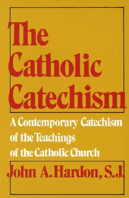 The Catholic Catechism: A Contemporary Catechism of the Teachings of the Catholic Church, John A. Hardon