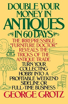 Double Your Money in Antiques in 60 Days: Turn Your Collecting Hobby into a Profitable Weekend Sideline or Full-Time Business, Grotz, George