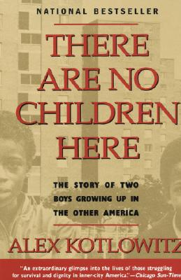 There Are No Children Here: The Story of Two Boys Growing Up in The Other America, Kotlowitz, Alex