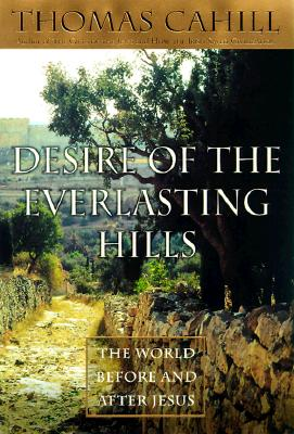 Desire of the Everlasting Hills: The World Before and After Jesus (Hinges of History), Cahill, Thomas