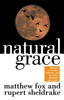 Natural Grace: Dialogues on Creation, Darkness, and the Soul in Spirituality and Science, Fox, Matthew;Sheldrake, Rupert