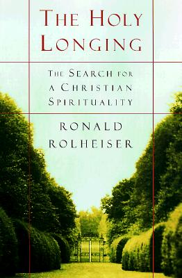 The Holy Longing: The Search for a Christian Spirituality, Rolheiser, Ronald