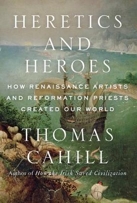 Image for Heretics and Heroes: How Renaissance Artists and Reformation Priests Created Our World (Hinges of History)