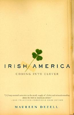 Irish America: Coming Into Clover, Dezell, Maureen