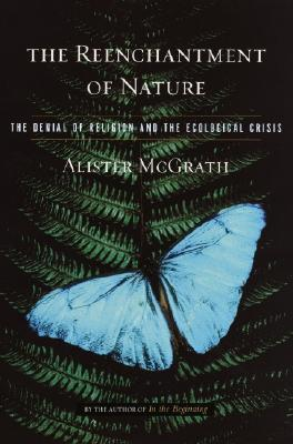 The Reenchantment of Nature: The Denial of Religion and the Ecological Crisis, Alister McGrath