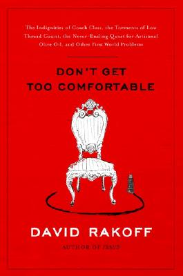 Image for Don't Get Too Comfortable: The Indignities of Coach Class, The Torments of Low Thread Count, The Never- Ending Quest for Artisanal Olive Oil, and Other First World Problems