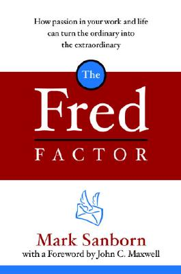 The Fred Factor: How Passion in Your Work and Life Can Turn the Ordinary into the Extraordinary, Sanborn, Mark