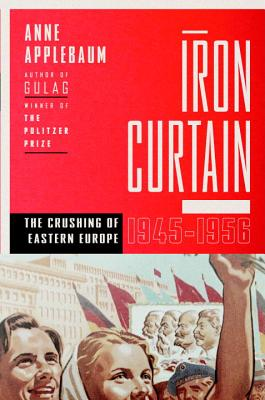 Iron Curtain  The Crushing of Eastern Europe, 1944-1956, Applebaum, Anne