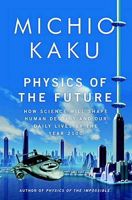 Image for Physics of the Future: How Science Will Shape Human Destiny and Our Daily Lives by the Year 2100