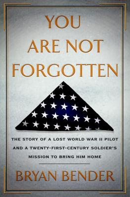 You Are Not Forgotten: The Story of a Lost World War II Pilot and a Twenty-First-Century Soldier's Mission to Bring Him Home, Bryan Bender