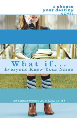 What If . . . Everyone Knew Your Name (A Choose Your Destiny Novel), Ruckdeschel, Liz; James, Sara