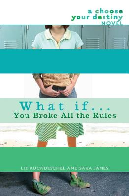 What If... You Broke All the Rules: A Choose Your Destiny Novel, Liz Ruckdeschel, Sara James