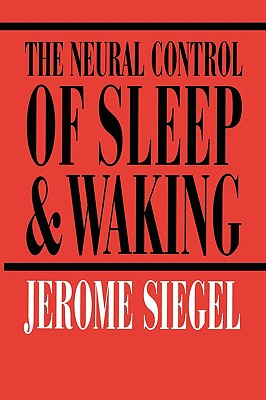 The Neural Control of Sleep and Waking, Jerome Siegel (Author), J.M. Siegel (Foreword)
