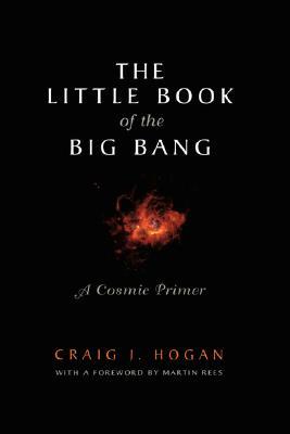 The Little Book of the Big Bang: A Cosmic Primer (Little Book Series), Craig J. Hogan