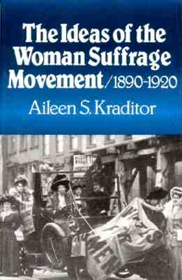 The Ideas of the Woman Suffrage Movement: 1890-1920, Kraditor, Aileen S.
