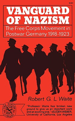 Vanguard of Nazism: The Free Corps Movement in Postwar Germany 1918-1923, Waite, Robert G.