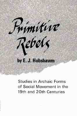 PRIMITIVE REBELS STUDIES IN ARCHAIC FORMS OF SOCIAL MOVEMENTS IN THE 19TH & 20TH CENTURIES, HOBSBAWM, E.J.