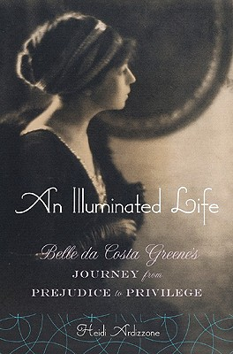 An Illuminated Life: Bella da Costa Greene's Journey from Prejudice to Privilege, Ardizzone, Heidi