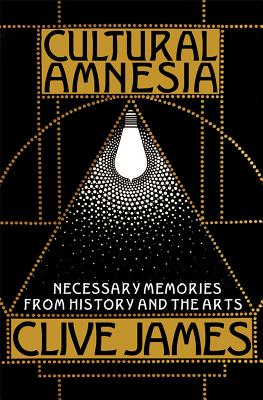 Cultural Amnesia: Necessary Memories from History and the Arts, CLIVE JAMES