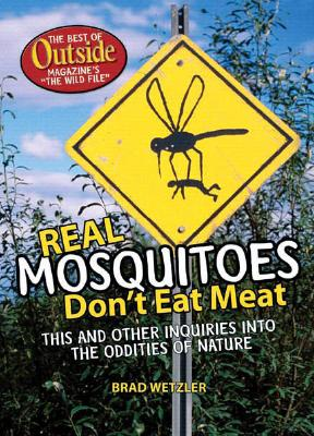 "Image for Real Mosquitos Don't Eat Meat: This and Other Inquiries into the Oddities of Nature: The Best of Outside Magazine's ""The Wild File"""