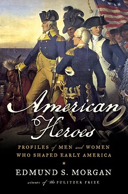 American Heroes: Profiles of Men and Women Who Shaped Early America, Morgan, Edmund S.