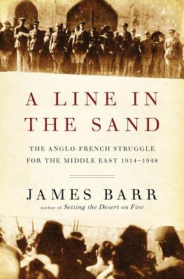 A Line in the Sand: The Anglo-French Struggle for the Middle East, 1914-1948, Barr, James