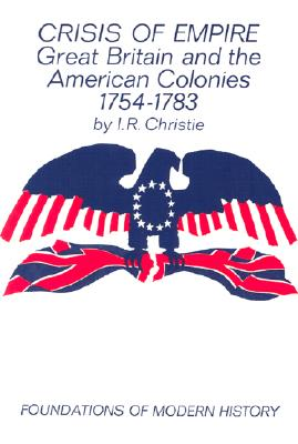 Crisis of Empire: Great Britain and the American Colonies 1754-1783 (Foundations of Modern History), Christie, I. R.