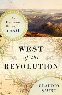 WEST OF THE REVOLUTION: AN UNCOMMON HISTORY OF 1776, SAUNT, CLAUDIO