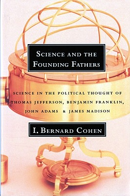 Image for SCIENCE AND THE FOUNDING FATHERS SCIENCE IN THE POLITICAL THOUGHT OF THOMAS JEFFERSON, BENJAMIN FRANKLIN...