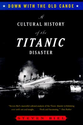 Down with the Old Canoe: A Cultural History of the Titanic Disaster, Steven Biel