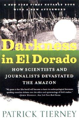 Darkness in El Dorado : How Scientists and Journalists Devastated the Amazon, PATRICK TIERNEY