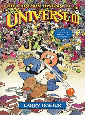 The Cartoon History of the Universe III: From the Rise of Arabia to the Renaissance, Gonick, Larry
