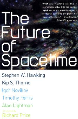 The Future of Spacetime, Hawking, Stephen W.; Thorne, Kip S.; Ferris, Timothy;  Novikov, Igor; Lightman, Alan; Price, Richard [intro]
