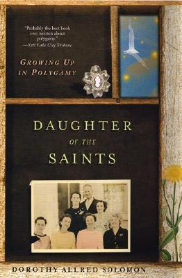 Daughter of the Saints: Growing Up In Polygamy, Dorothy Allred Solomon