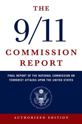 The 9/11 Commission Report; Final Report of the National Commission on Terrorist Attacks Upon the United States, Authorized Edition, National Commission on Terrorist Attacks upon the United States