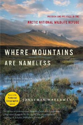 Where Mountains Are Nameless: Passion and Politics in the Arctic National Wildlife Refuge, Jonathan Waterman