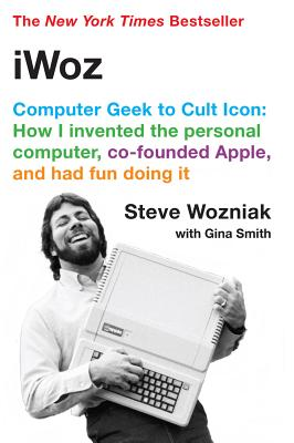 iWoz: Computer Geek to Cult Icon: How I Invented the Personal Computer, Co-Founded Apple, and Had Fun Doing It, Wozniak, Steve; Smith, Gina