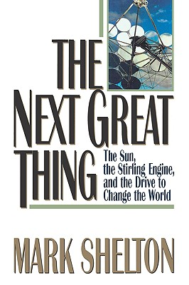 The Next Great Thing: The Sun, the Stirling Engine and the Drive to Change the World, Shelton, Mark L.