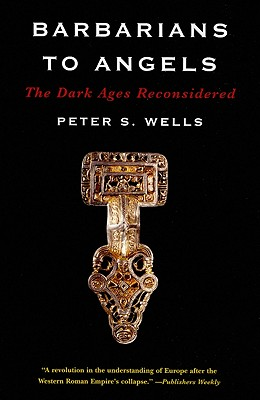 Barbarians to Angels: The Dark Ages Reconsidered, Wells, Peter S.